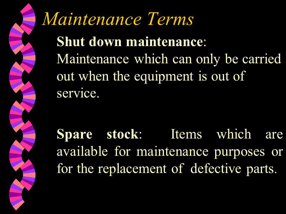 Maintenance Terms Shut down maintenance: Maintenance which can only be carried out when the equipment is out of service. Spare stock: Items which are