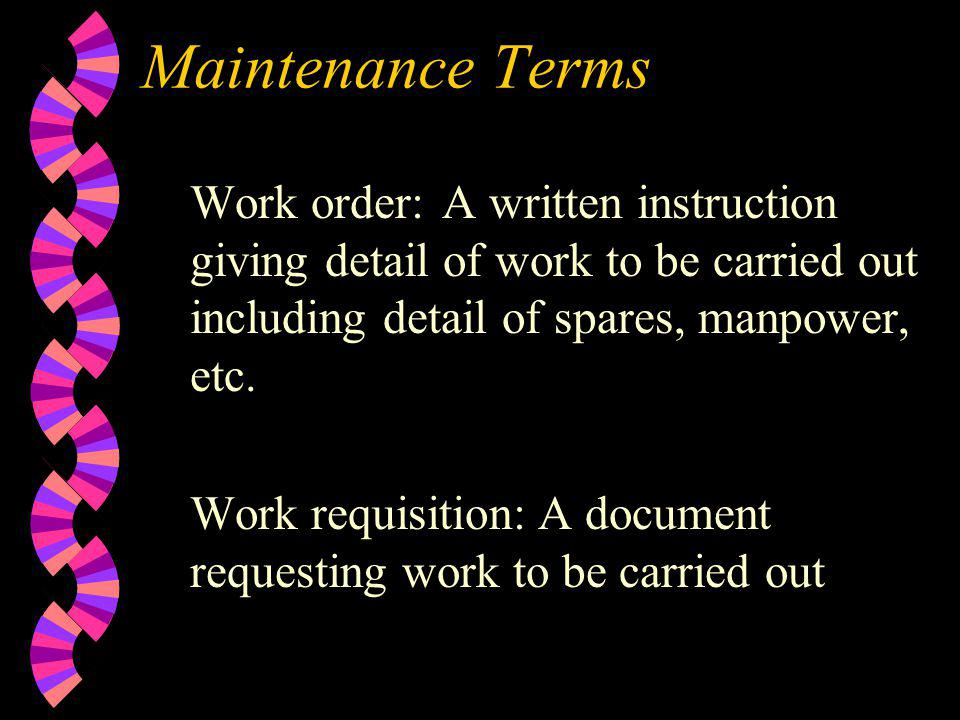 Maintenance Terms Work order:A written instruction giving detail of work to be carried out including detail of spares, manpower, etc. Work requisition