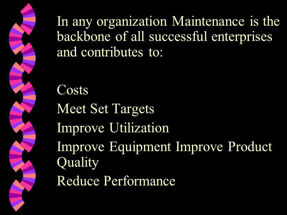 In any organization Maintenance is the backbone of all successful enterprises and contributes to: Costs Meet Set Targets Improve Utilization Improve E