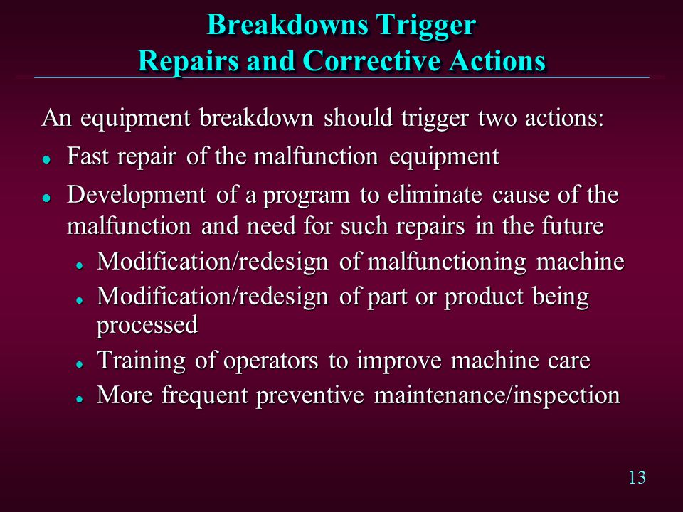 13 Breakdowns Trigger Repairs and Corrective Actions An equipment breakdown should trigger two actions: l Fast repair of the malfunction equipment l D