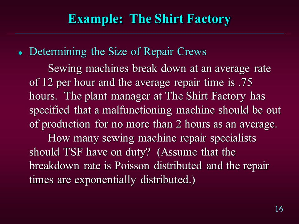16 Example: The Shirt Factory l Determining the Size of Repair Crews Sewing machines break down at an average rate of 12 per hour and the average repa