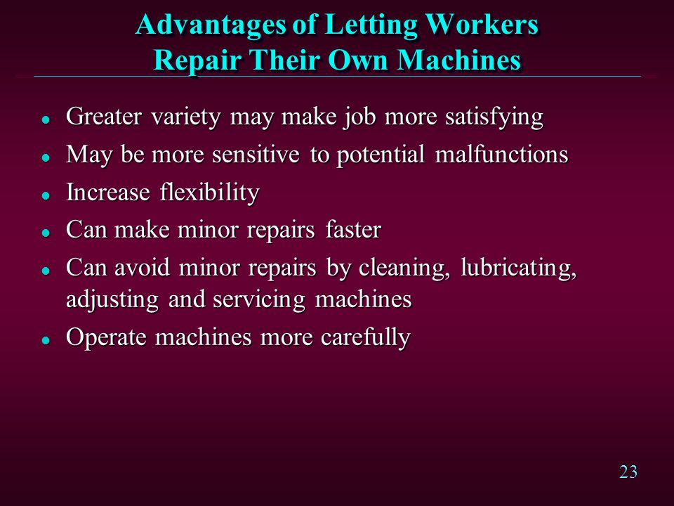 23 Advantages of Letting Workers Repair Their Own Machines l Greater variety may make job more satisfying l May be more sensitive to potential malfunc