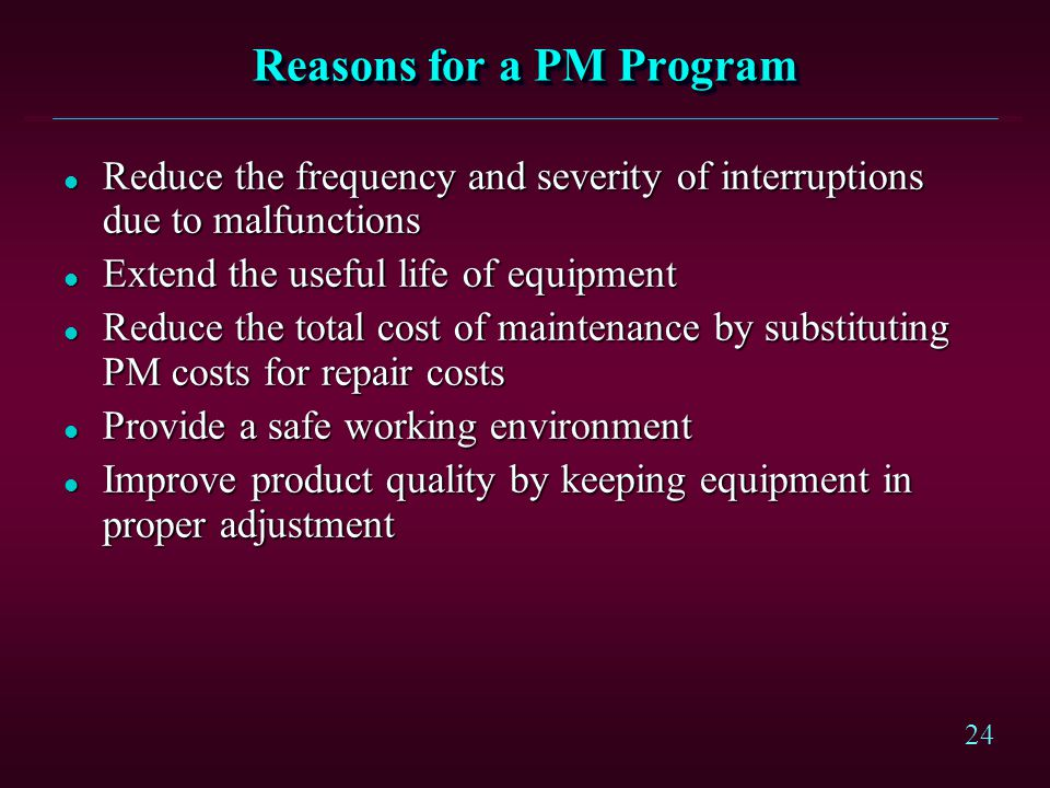 24 Reasons for a PM Program l Reduce the frequency and severity of interruptions due to malfunctions l Extend the useful life of equipment l Reduce th