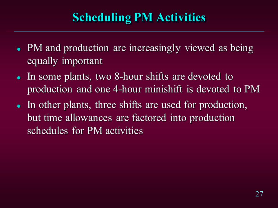 27 Scheduling PM Activities l PM and production are increasingly viewed as being equally important l In some plants, two 8-hour shifts are devoted to