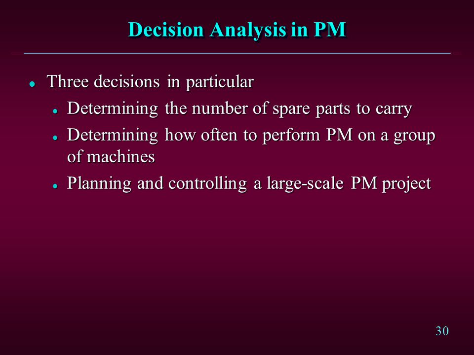 30 Decision Analysis in PM l Three decisions in particular l Determining the number of spare parts to carry l Determining how often to perform PM on a