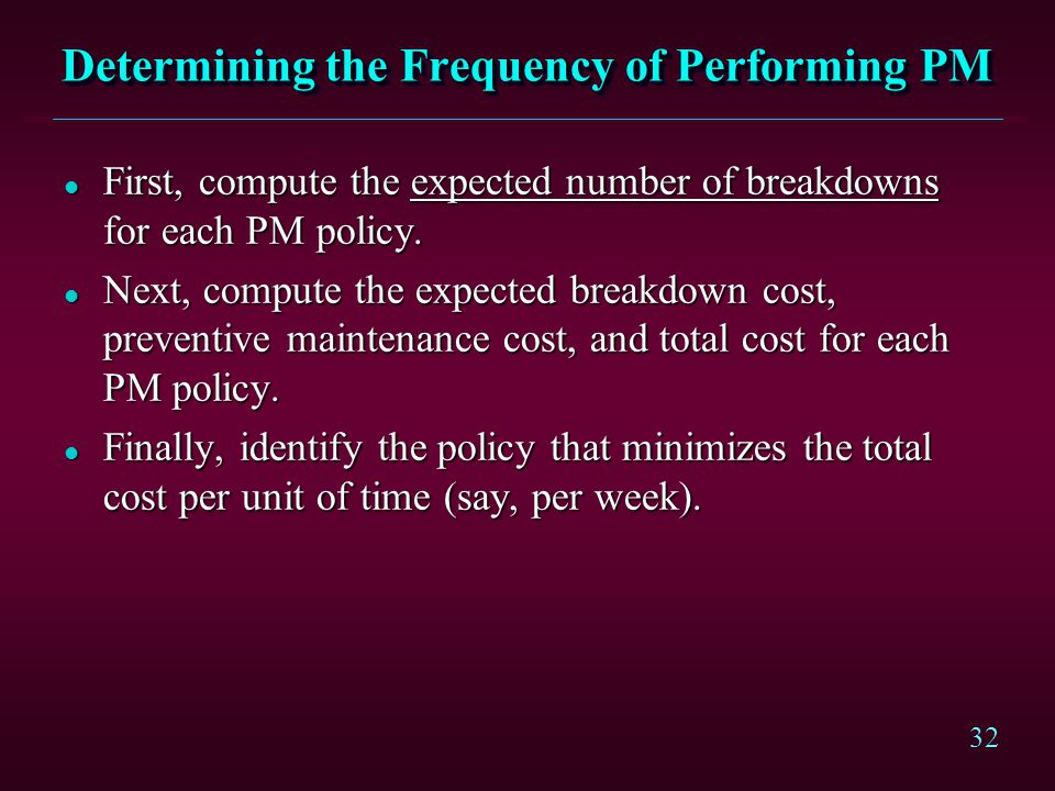 32 Determining the Frequency of Performing PM l First, compute the expected number of breakdowns for each PM policy. l Next, compute the expected brea