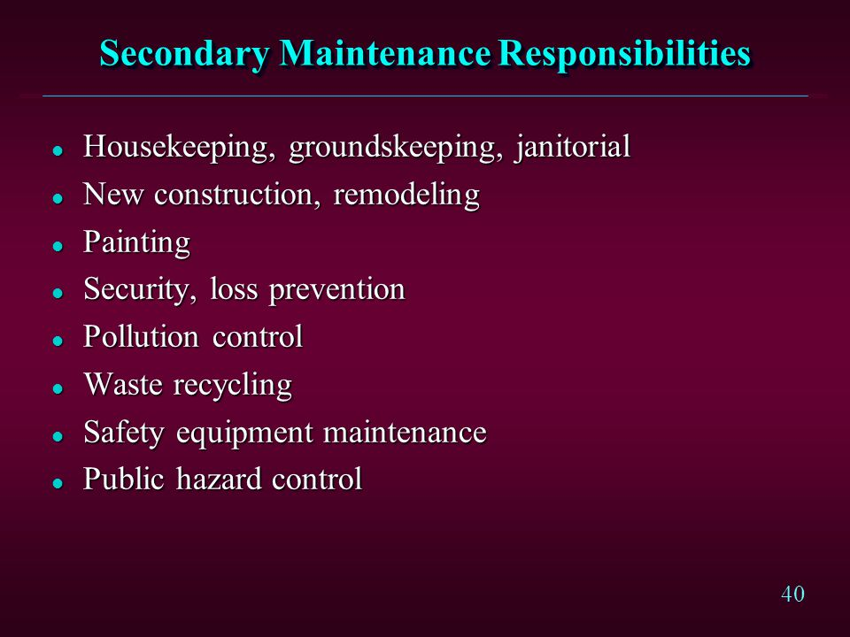 40 Secondary Maintenance Responsibilities l Housekeeping, groundskeeping, janitorial l New construction, remodeling l Painting l Security, loss preven