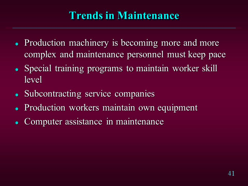 41 Trends in Maintenance l Production machinery is becoming more and more complex and maintenance personnel must keep pace l Special training programs