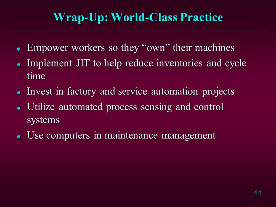 44 Wrap-Up: World-Class Practice l Empower workers so they own their machines l Implement JIT to help reduce inventories and cycle time l Invest in fa