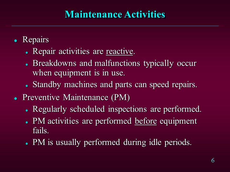 6 Maintenance Activities l Repairs l Repair activities are reactive. l Breakdowns and malfunctions typically occur when equipment is in use. l Standby