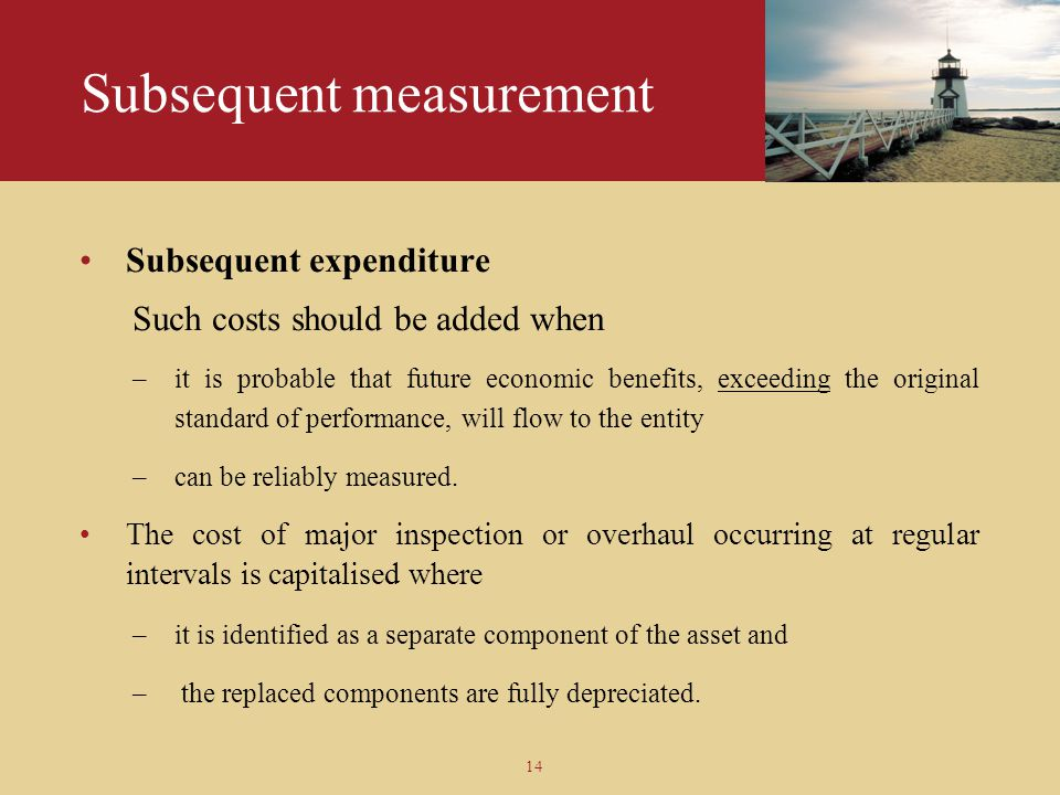 14 Subsequent measurement Subsequent expenditure Such costs should be added when –it is probable that future economic benefits, exceeding the original