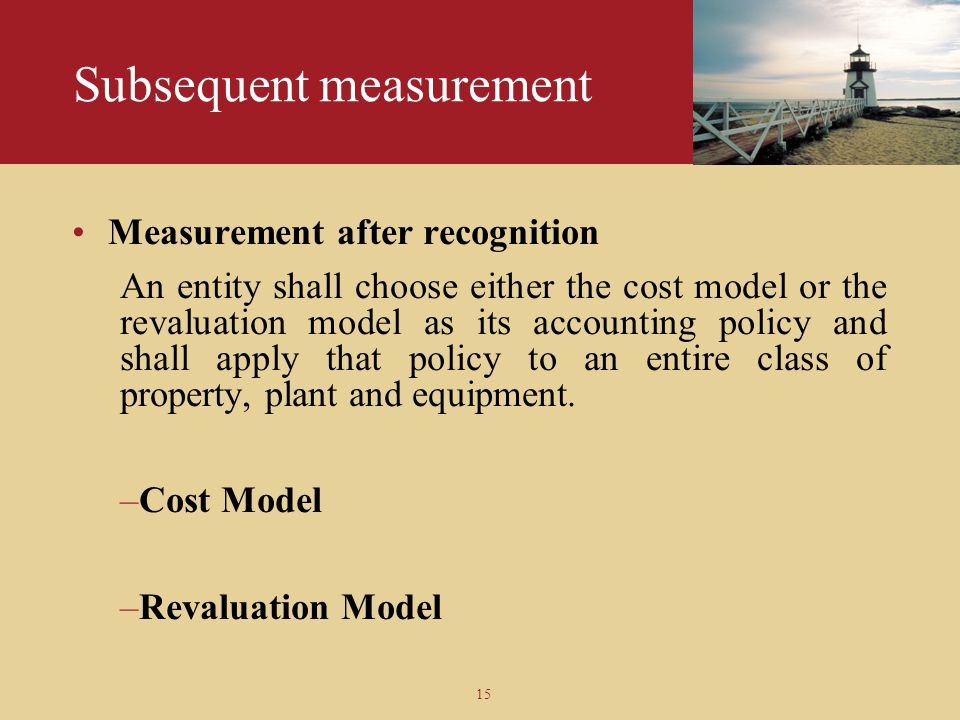 15 Subsequent measurement Measurement after recognition An entity shall choose either the cost model or the revaluation model as its accounting policy
