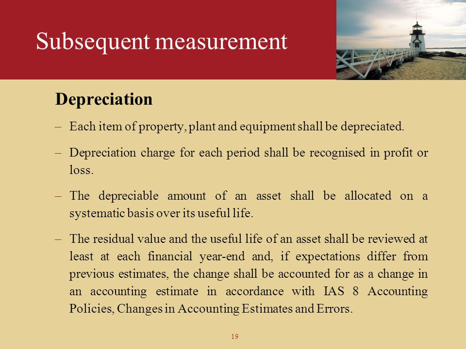19 Subsequent measurement Depreciation –Each item of property, plant and equipment shall be depreciated. –Depreciation charge for each period shall be