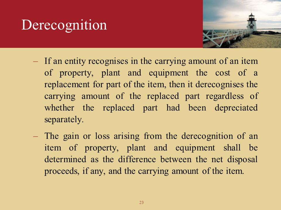 23 Derecognition –If an entity recognises in the carrying amount of an item of property, plant and equipment the cost of a replacement for part of the