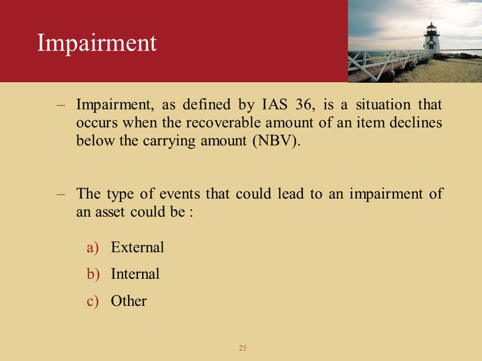 25 Impairment –Impairment, as defined by IAS 36, is a situation that occurs when the recoverable amount of an item declines below the carrying amount