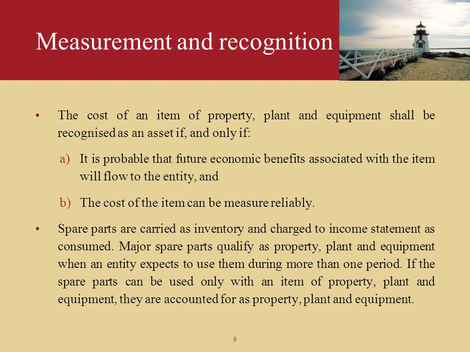 9 Measurement and recognition The cost of an item of property, plant and equipment shall be recognised as an asset if, and only if: a)It is probable t