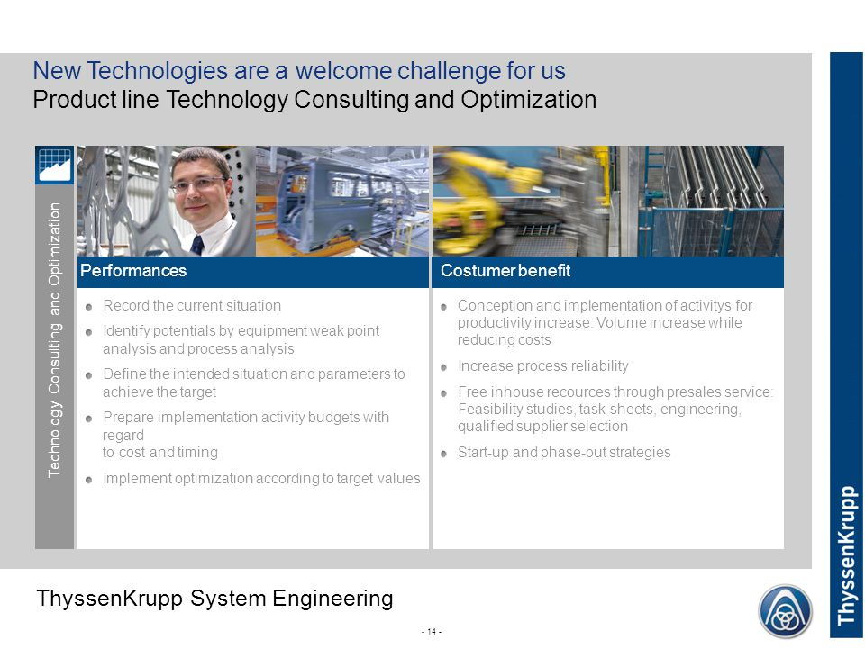 ThyssenKrupp ThyssenKrupp System Engineering Record the current situation Identify potentials by equipment weak point analysis and process analysis Define the intended situation and parameters to achieve the target Prepare implementation activity budgets with regard to cost and timing Implement optimization according to target values - 14 - Conception and implementation of activitys for productivity increase: Volume increase while reducing costs Increase process reliability Free inhouse recources through presales service: Feasibility studies, task sheets, engineering, qualified supplier selection Start-up and phase-out strategies New Technologies are a welcome challenge for us Product line Technology Consulting and Optimization Technology Consulting and Optimization PerformancesCostumer benefit