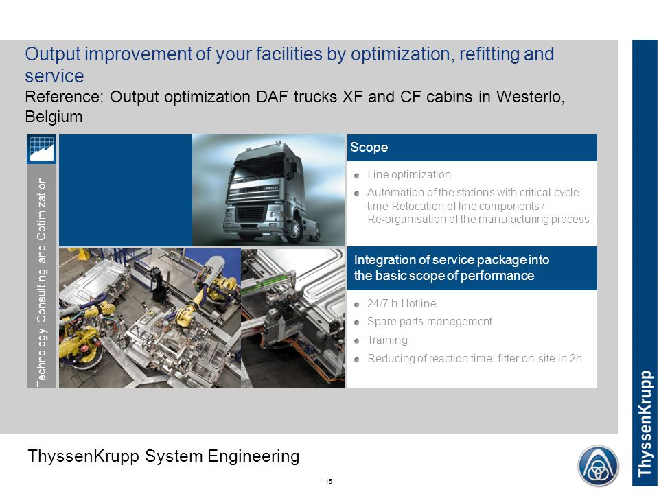 ThyssenKrupp ThyssenKrupp System Engineering 24/7 h Hotline Spare parts management Training Reducing of reaction time: fitter on-site in 2h - 15 - Line optimization Automation of the stations with critical cycle time Relocation of line components / Re-organisation of the manufacturing process Output improvement of your facilities by optimization, refitting and service Reference: Output optimization DAF trucks XF and CF cabins in Westerlo, Belgium Integration of service package into the basic scope of performance Scope Technology Consulting and Optimization
