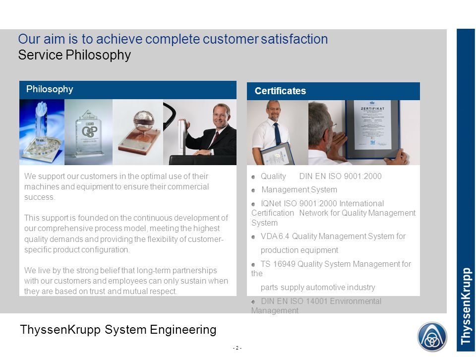ThyssenKrupp ThyssenKrupp System Engineering - 2 - Our aim is to achieve complete customer satisfaction Service Philosophy We support our customers in the optimal use of their machines and equipment to ensure their commercial success.