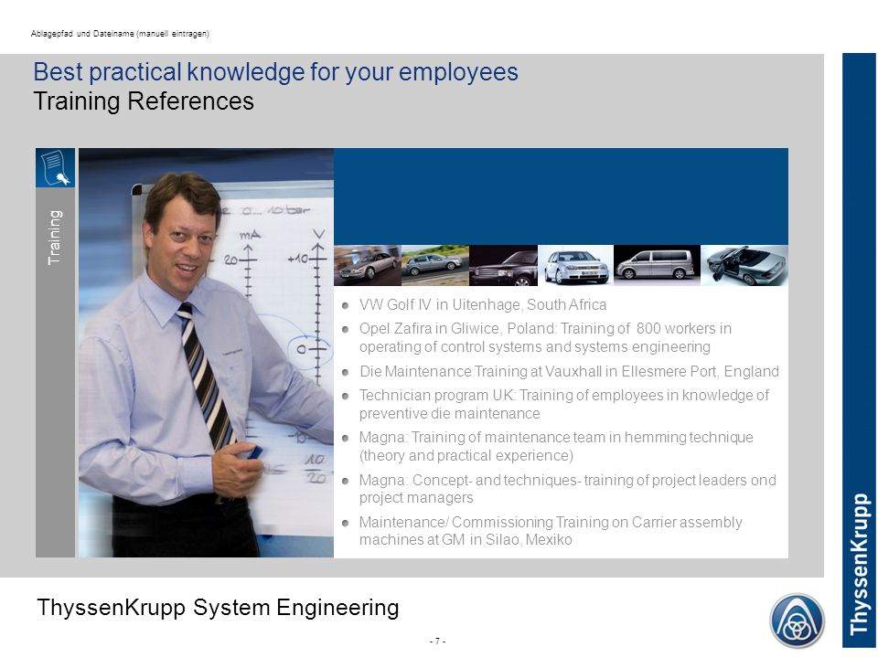 ThyssenKrupp ThyssenKrupp System Engineering - 7 - Ablagepfad und Dateiname (manuell eintragen) Best practical knowledge for your employees Training References VW Golf IV in Uitenhage, South Africa Opel Zafira in Gliwice, Poland: Training of 800 workers in operating of control systems and systems engineering Die Maintenance Training at Vauxhall in Ellesmere Port, England Technician program UK: Training of employees in knowledge of preventive die maintenance Magna: Training of maintenance team in hemming technique (theory and practical experience) Magna: Concept- and techniques- training of project leaders ond project managers Maintenance/ Commissioning Training on Carrier assembly machines at GM in Silao, Mexiko Training