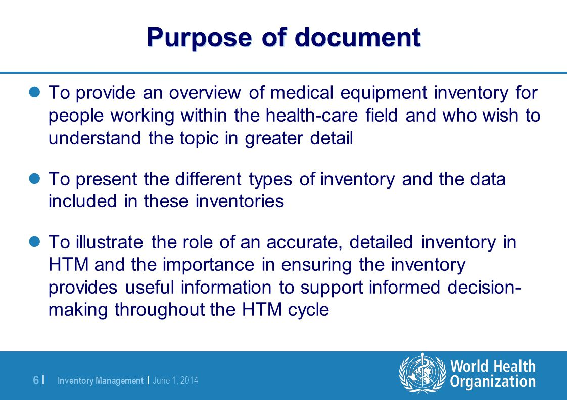 Inventory Management | June 1, 2014 6 |6 | Purpose of document To provide an overview of medical equipment inventory for people working within the health-care field and who wish to understand the topic in greater detail To present the different types of inventory and the data included in these inventories To illustrate the role of an accurate, detailed inventory in HTM and the importance in ensuring the inventory provides useful information to support informed decision- making throughout the HTM cycle