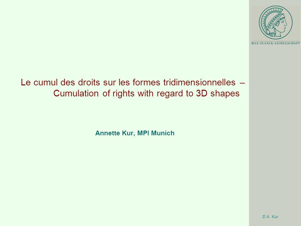 © A. Kur Le cumul des droits sur les formes tridimensionnelles – Cumulation of rights with regard to 3D shapes Annette Kur, MPI Munich