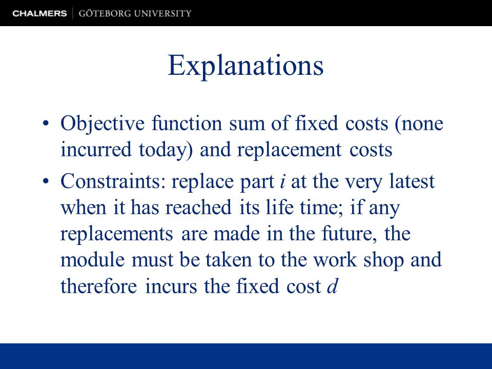 Explanations Objective function sum of fixed costs (none incurred today) and replacement costs Constraints: replace part i at the very latest when it has reached its life time; if any replacements are made in the future, the module must be taken to the work shop and therefore incurs the fixed cost d