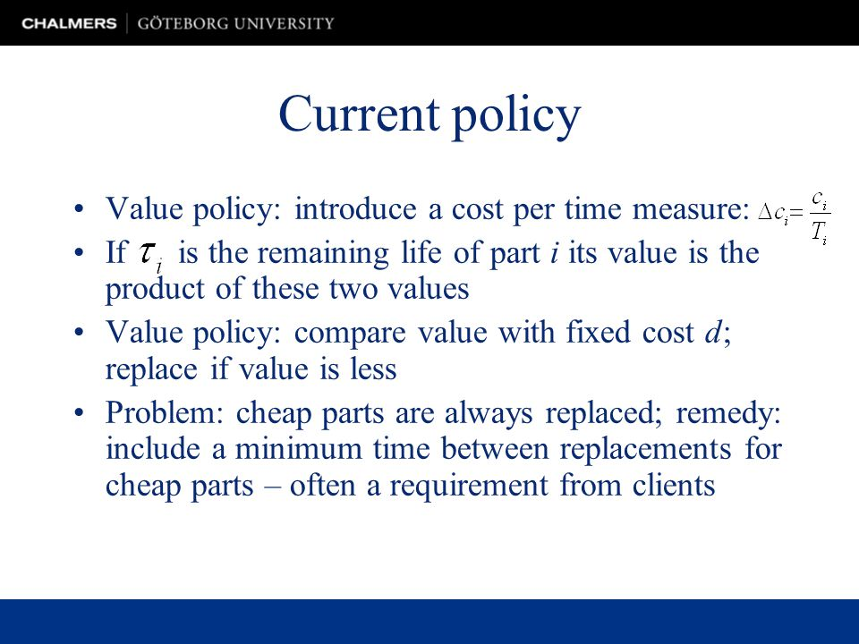 Current policy Value policy: introduce a cost per time measure: If is the remaining life of part i its value is the product of these two values Value policy: compare value with fixed cost d; replace if value is less Problem: cheap parts are always replaced; remedy: include a minimum time between replacements for cheap parts – often a requirement from clients