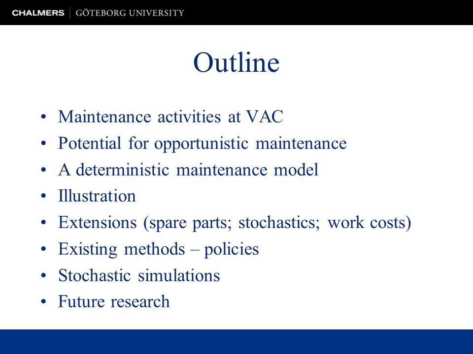 Outline Maintenance activities at VAC Potential for opportunistic maintenance A deterministic maintenance model Illustration Extensions (spare parts; stochastics; work costs) Existing methods – policies Stochastic simulations Future research
