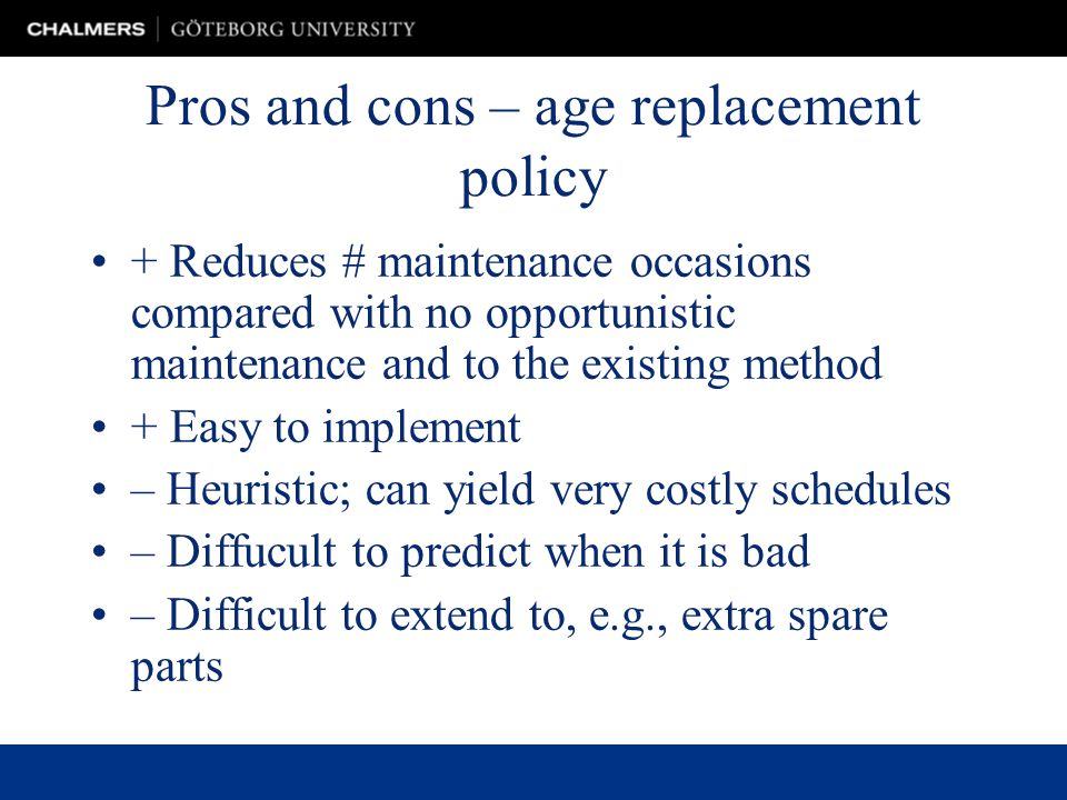 Pros and cons – age replacement policy + Reduces # maintenance occasions compared with no opportunistic maintenance and to the existing method + Easy to implement – Heuristic; can yield very costly schedules – Diffucult to predict when it is bad – Difficult to extend to, e.g., extra spare parts