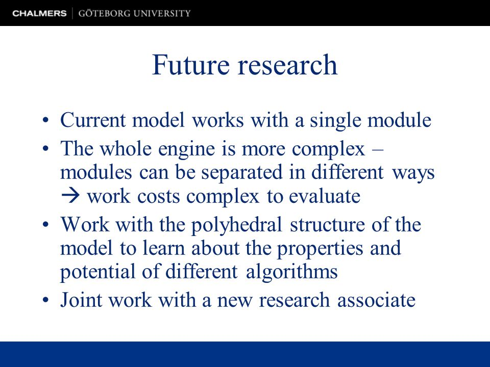 Future research Current model works with a single module The whole engine is more complex – modules can be separated in different ways work costs complex to evaluate Work with the polyhedral structure of the model to learn about the properties and potential of different algorithms Joint work with a new research associate