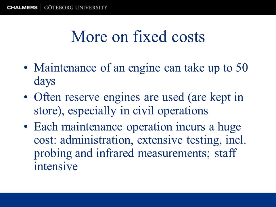 More on fixed costs Maintenance of an engine can take up to 50 days Often reserve engines are used (are kept in store), especially in civil operations Each maintenance operation incurs a huge cost: administration, extensive testing, incl.