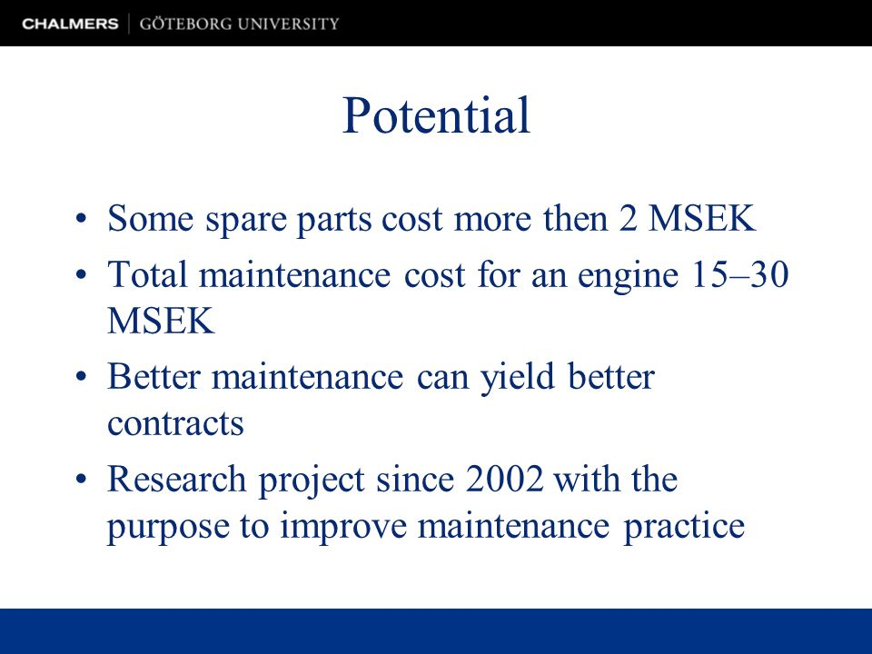 Potential Some spare parts cost more then 2 MSEK Total maintenance cost for an engine 15–30 MSEK Better maintenance can yield better contracts Research project since 2002 with the purpose to improve maintenance practice