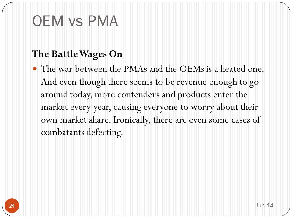 OEM vs PMA The Battle Wages On The war between the PMAs and the OEMs is a heated one. And even though there seems to be revenue enough to go around to