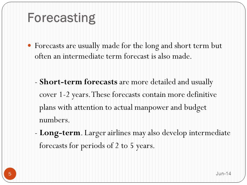 Forecasting Forecasts are usually made for the long and short term but often an intermediate term forecast is also made. - Short-term forecasts are mo