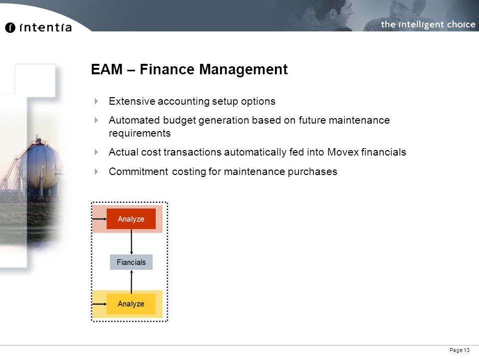 Page 13 EAM – Finance Management Extensive accounting setup options Automated budget generation based on future maintenance requirements Actual cost transactions automatically fed into Movex financials Commitment costing for maintenance purchases