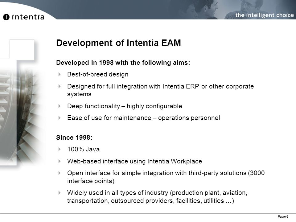 Page 6 Development of Intentia EAM Developed in 1998 with the following aims: Best-of-breed design Designed for full integration with Intentia ERP or other corporate systems Deep functionality – highly configurable Ease of use for maintenance – operations personnel Since 1998: 100% Java Web-based interface using Intentia Workplace Open interface for simple integration with third-party solutions (3000 interface points) Widely used in all types of industry (production plant, aviation, transportation, outsourced providers, facilities, utilities …)
