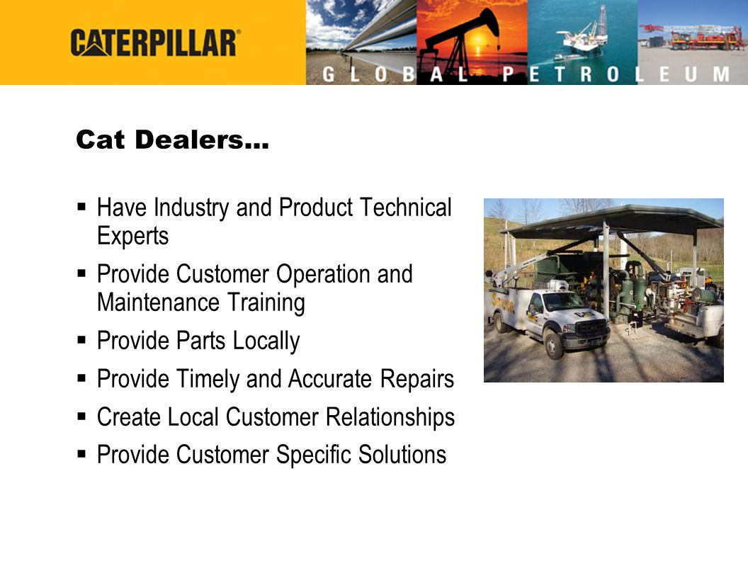 Cat Dealers... Have Industry and Product Technical Experts Provide Customer Operation and Maintenance Training Provide Parts Locally Provide Timely an