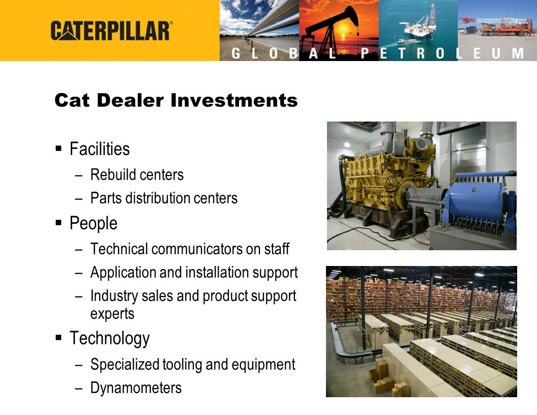 Cat Dealer Investments Facilities –Rebuild centers –Parts distribution centers People –Technical communicators on staff –Application and installation support –Industry sales and product support experts Technology –Specialized tooling and equipment –Dynamometers