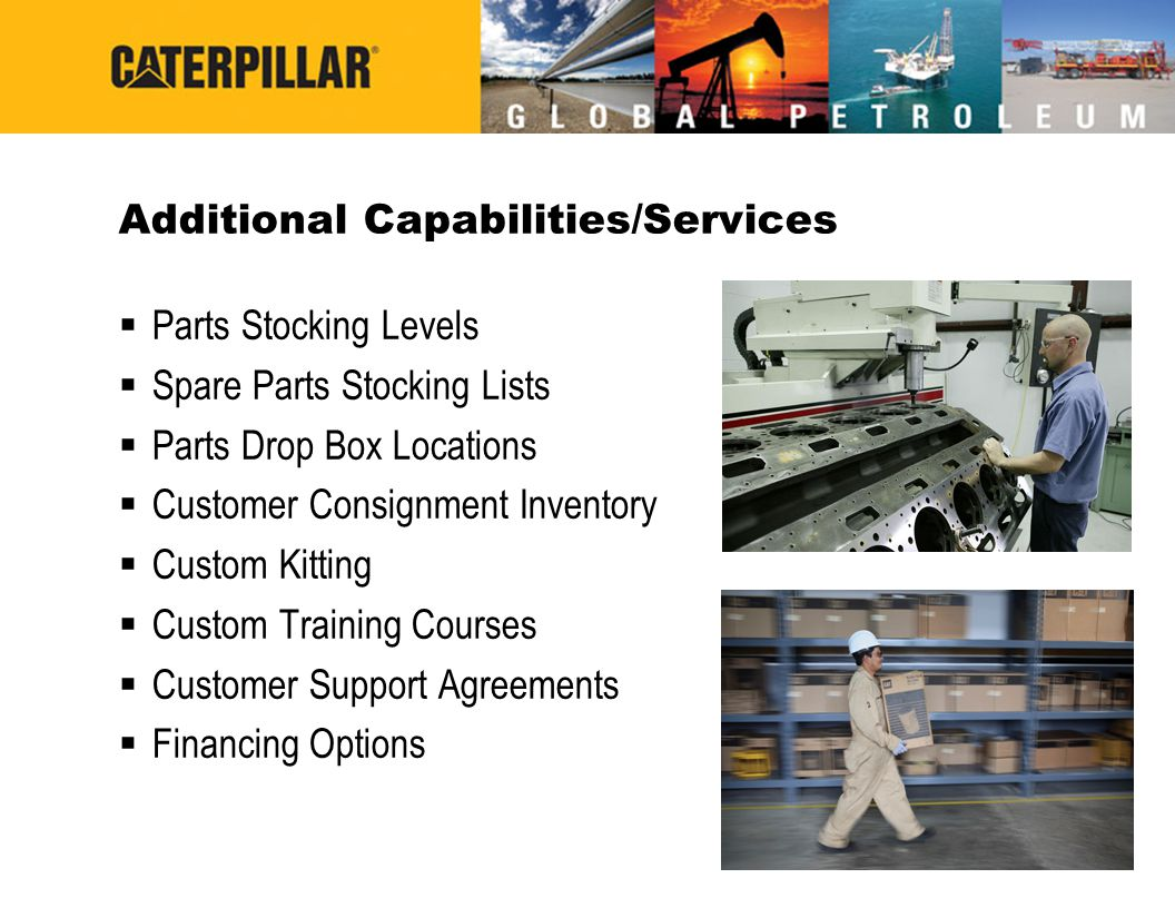 Additional Capabilities/Services Parts Stocking Levels Spare Parts Stocking Lists Parts Drop Box Locations Customer Consignment Inventory Custom Kitting Custom Training Courses Customer Support Agreements Financing Options