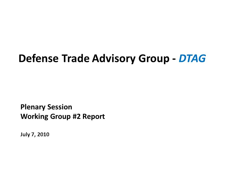 Defense Trade Advisory Group - DTAG Plenary Session Working Group #2 Report July 7, 2010