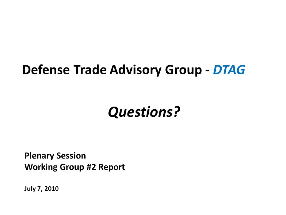Defense Trade Advisory Group - DTAG Plenary Session Working Group #2 Report July 7, 2010 Questions?
