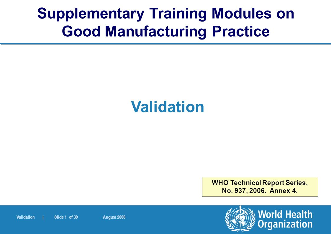 Validation | Slide 1 of 39 August 2006 Validation Supplementary Training Modules on Good Manufacturing Practice WHO Technical Report Series, No.