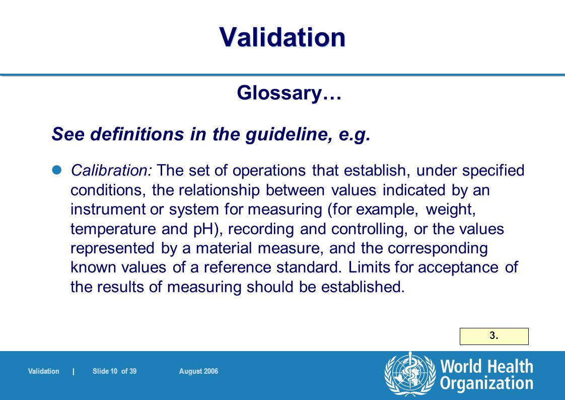 Validation | Slide 10 of 39 August 2006 Validation Glossary… See definitions in the guideline, e.g.