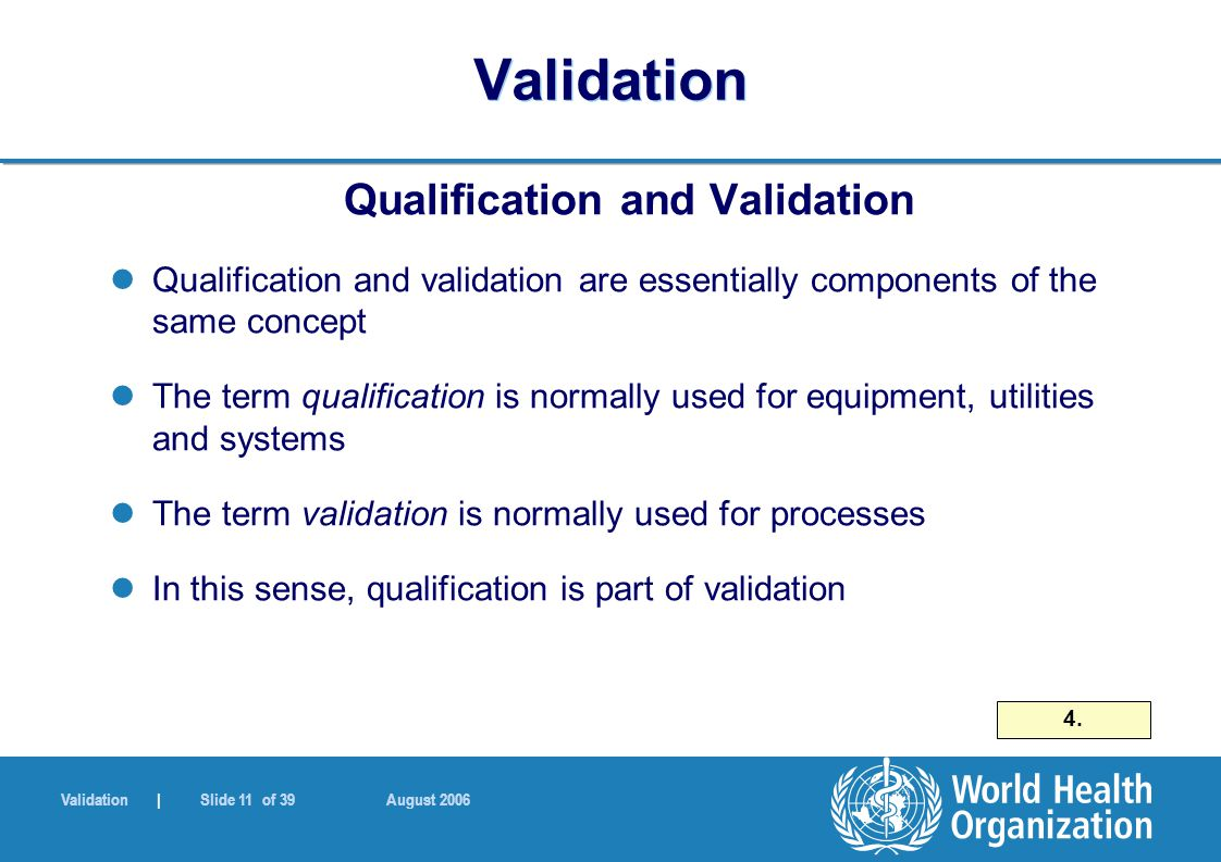 Validation | Slide 11 of 39 August 2006 Validation Qualification and Validation Qualification and validation are essentially components of the same concept The term qualification is normally used for equipment, utilities and systems The term validation is normally used for processes In this sense, qualification is part of validation 4.