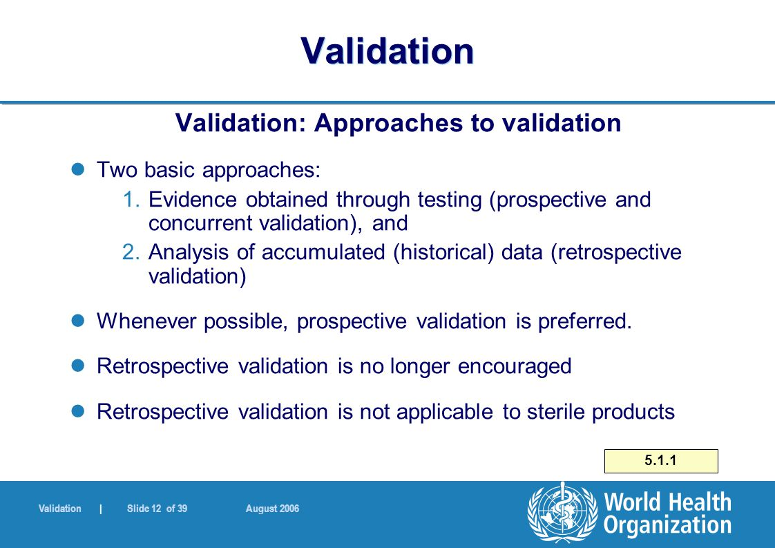 Validation | Slide 12 of 39 August 2006 Validation Validation: Approaches to validation Two basic approaches: 1.Evidence obtained through testing (prospective and concurrent validation), and 2.Analysis of accumulated (historical) data (retrospective validation) Whenever possible, prospective validation is preferred.