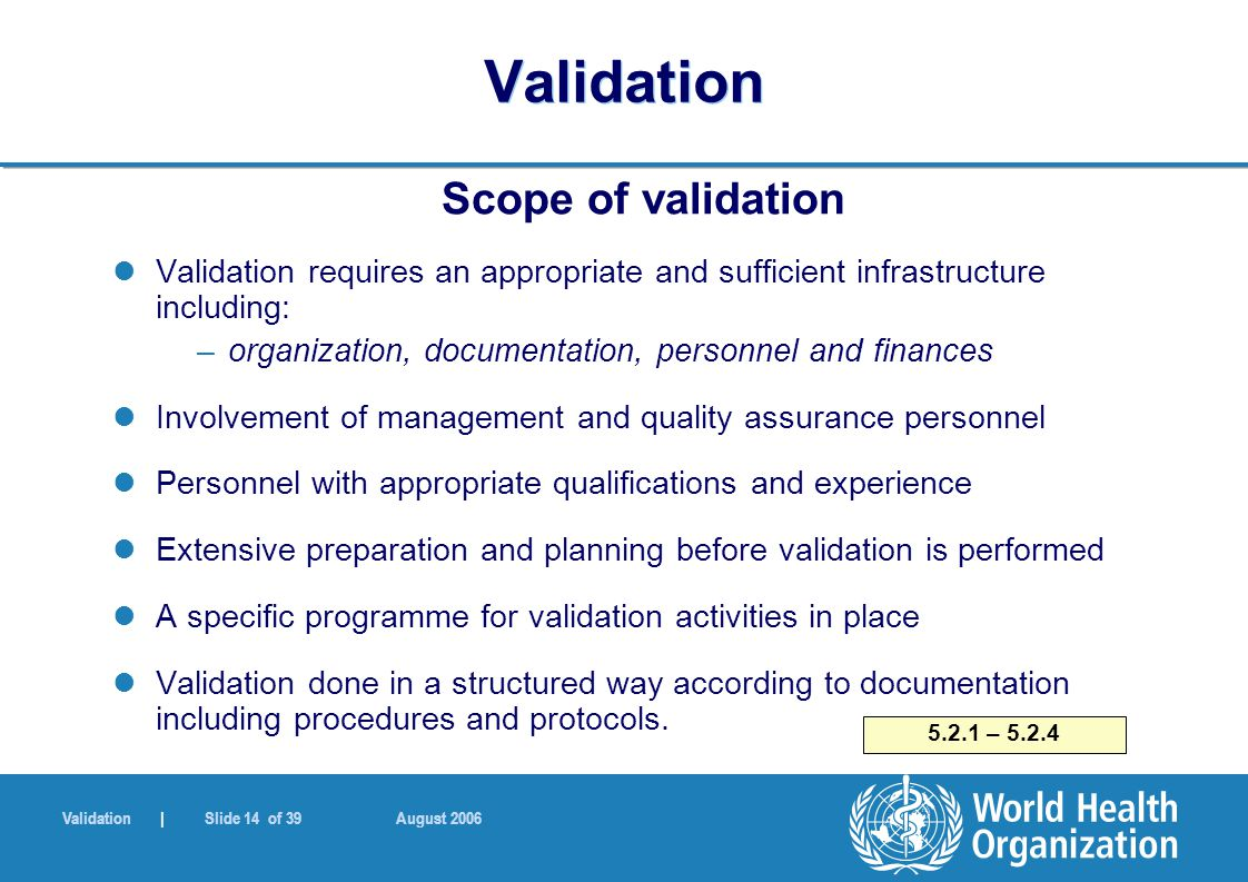 Validation | Slide 14 of 39 August 2006 Validation Scope of validation Validation requires an appropriate and sufficient infrastructure including: –organization, documentation, personnel and finances Involvement of management and quality assurance personnel Personnel with appropriate qualifications and experience Extensive preparation and planning before validation is performed A specific programme for validation activities in place Validation done in a structured way according to documentation including procedures and protocols.