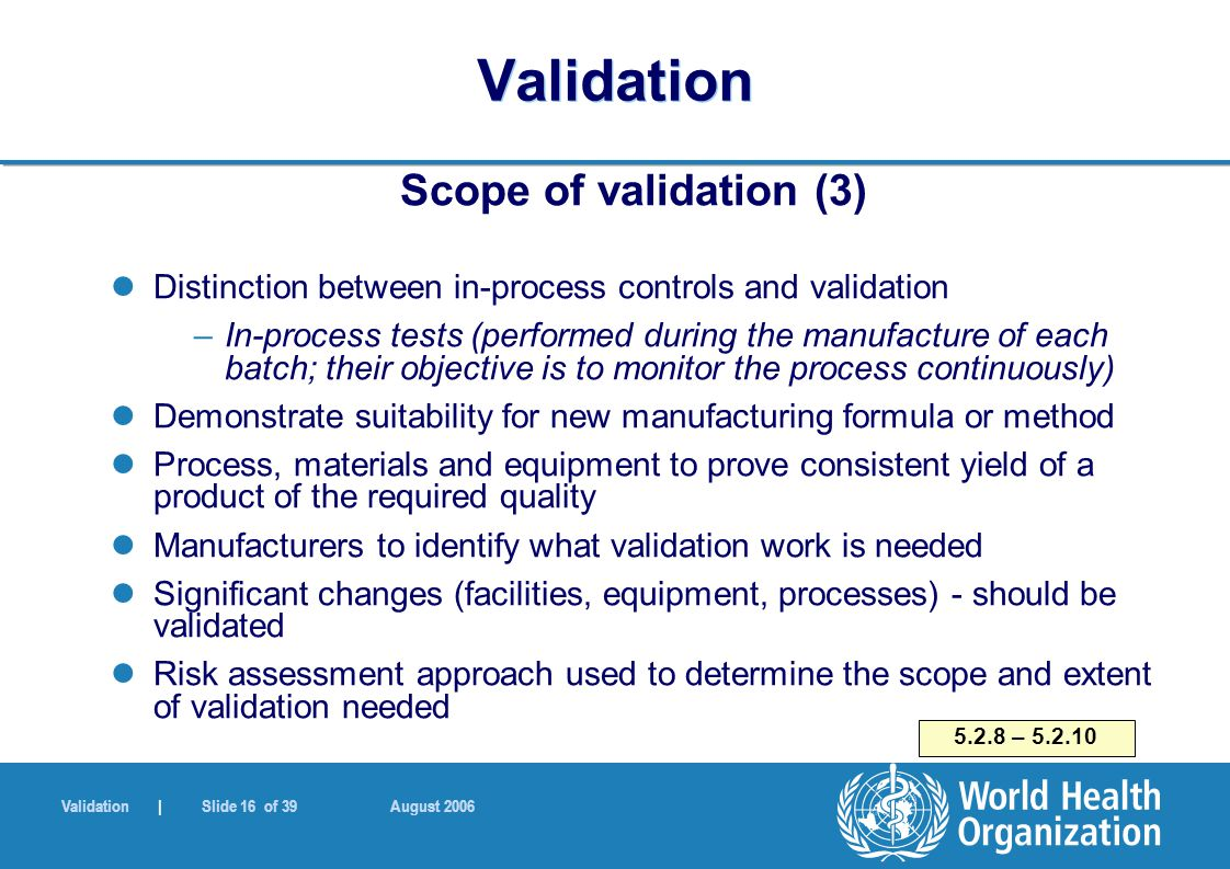 Validation | Slide 16 of 39 August 2006 Validation Scope of validation (3) Distinction between in-process controls and validation –In-process tests (performed during the manufacture of each batch; their objective is to monitor the process continuously) Demonstrate suitability for new manufacturing formula or method Process, materials and equipment to prove consistent yield of a product of the required quality Manufacturers to identify what validation work is needed Significant changes (facilities, equipment, processes) - should be validated Risk assessment approach used to determine the scope and extent of validation needed 5.2.8 – 5.2.10