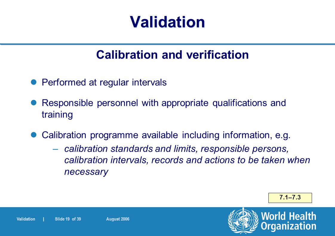 Validation | Slide 19 of 39 August 2006 Validation Calibration and verification Performed at regular intervals Responsible personnel with appropriate qualifications and training Calibration programme available including information, e.g.