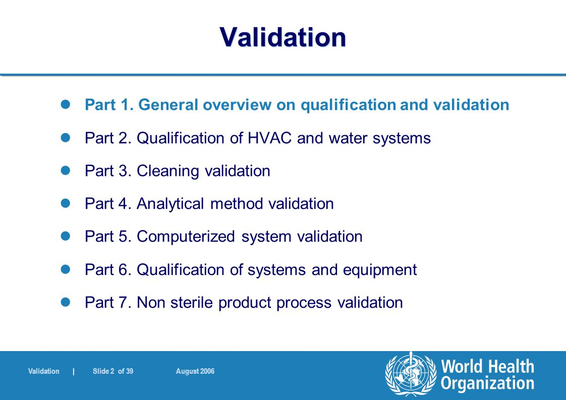 Validation | Slide 2 of 39 August 2006 Validation Part 1. General overview on qualification and validation Part 2. Qualification of HVAC and water sys
